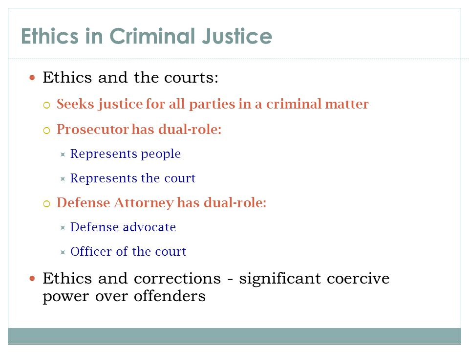 Ethics in Criminal Justice Ethics and the courts:  Seeks justice for all parties in a criminal matter  Prosecutor has dual-role:  Represents people