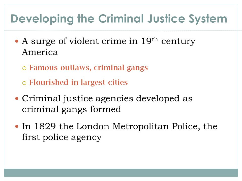 Developing the Criminal Justice System First police agencies created in the U.S:  Boston (1838)  New York (1844)  Philadelphia (1854).