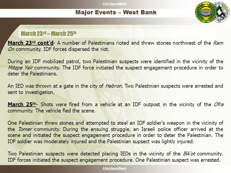-Unclassified- March 23 rd cont'd- A number of Palestinians rioted and threw stones northwest of the Ram On community.