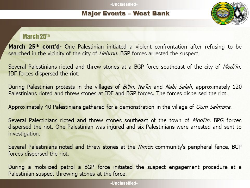 -Unclassified- March 25 th cont'd- One Palestinian initiated a violent confrontation after refusing to be searched in the vicinity of the city of Hebron.