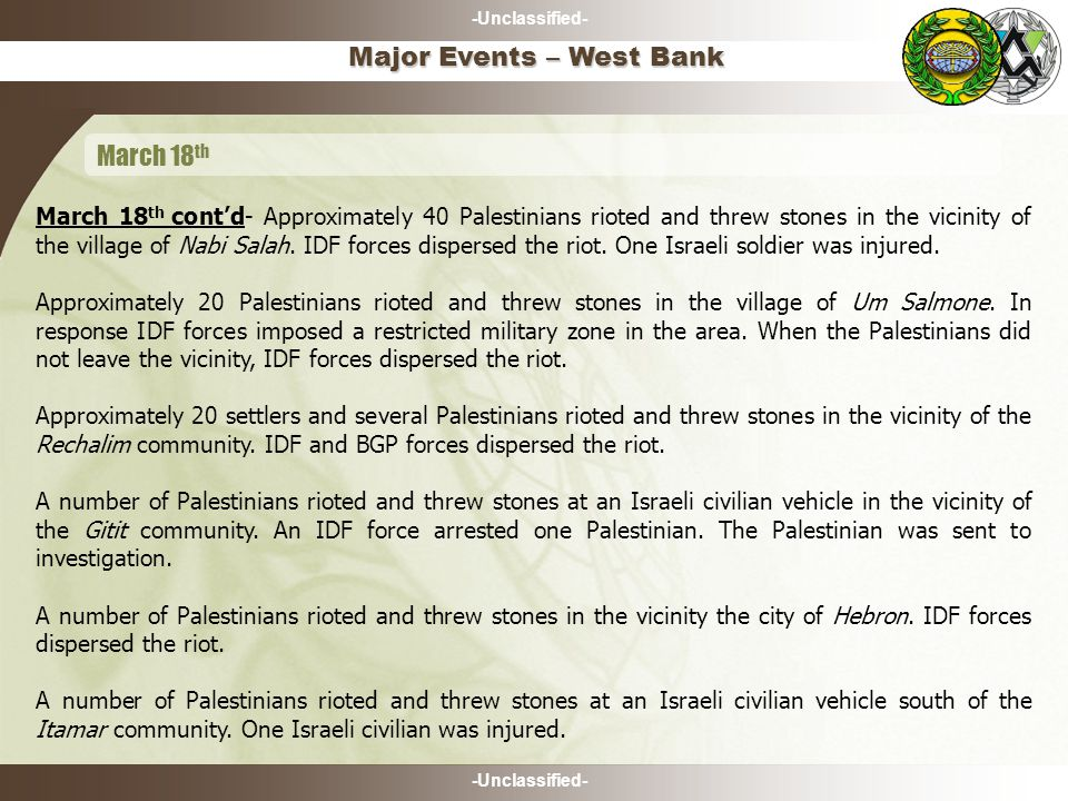 -Unclassified- March 18 th cont'd- Approximately 40 Palestinians rioted and threw stones in the vicinity of the village of Nabi Salah.