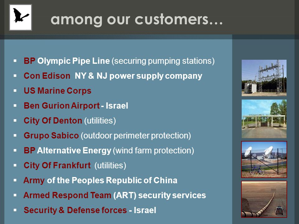 among our customers…   BP Olympic Pipe Line (securing pumping stations)   Con Edison NY & NJ power supply company   US Marine Corps   Ben Gurion Airport - Israel   City Of Denton (utilities)   Grupo Sabico (outdoor perimeter protection)   BP Alternative Energy (wind farm protection)   City Of Frankfurt (utilities)   Army of the Peoples Republic of China   Armed Respond Team (ART) security services   Security & Defense forces - Israel