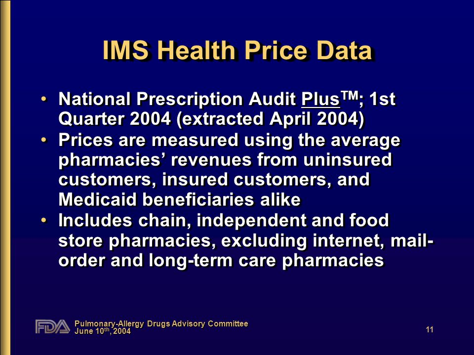 Pulmonary-Allergy Drugs Advisory Committee June 10 th, 2004 11 IMS Health Price Data National Prescription Audit Plus TM ; 1st Quarter 2004 (extracted April 2004) Prices are measured using the average pharmacies' revenues from uninsured customers, insured customers, and Medicaid beneficiaries alike Includes chain, independent and food store pharmacies, excluding internet, mail- order and long-term care pharmacies National Prescription Audit Plus TM ; 1st Quarter 2004 (extracted April 2004) Prices are measured using the average pharmacies' revenues from uninsured customers, insured customers, and Medicaid beneficiaries alike Includes chain, independent and food store pharmacies, excluding internet, mail- order and long-term care pharmacies