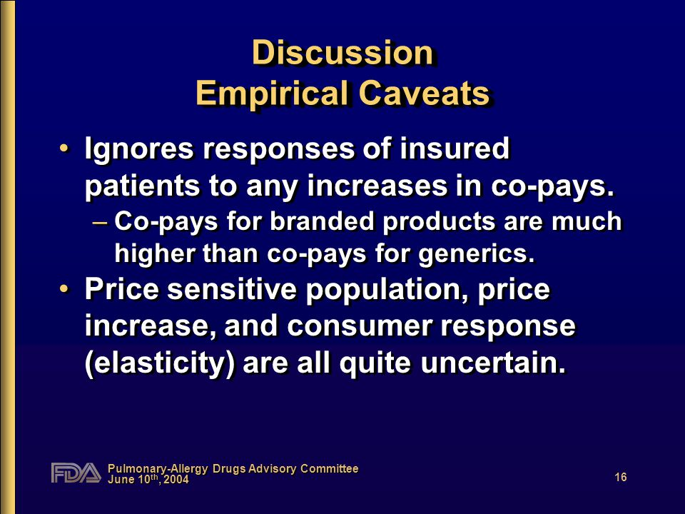 Pulmonary-Allergy Drugs Advisory Committee June 10 th, 2004 16 Discussion Empirical Caveats Ignores responses of insured patients to any increases in co-pays.