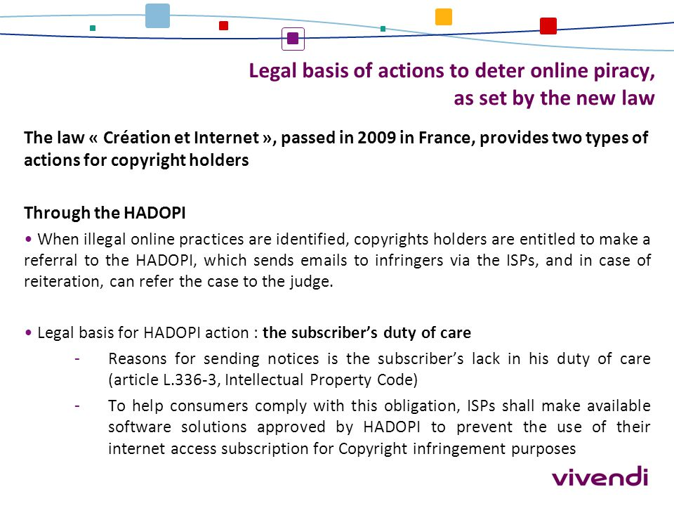 Legal basis of actions to deter online piracy, as set by the new law The law « Création et Internet », passed in 2009 in France, provides two types of
