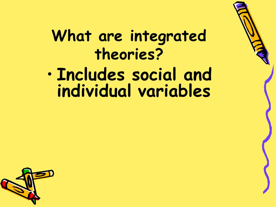 What are integrated theories? Includes social and individual variables