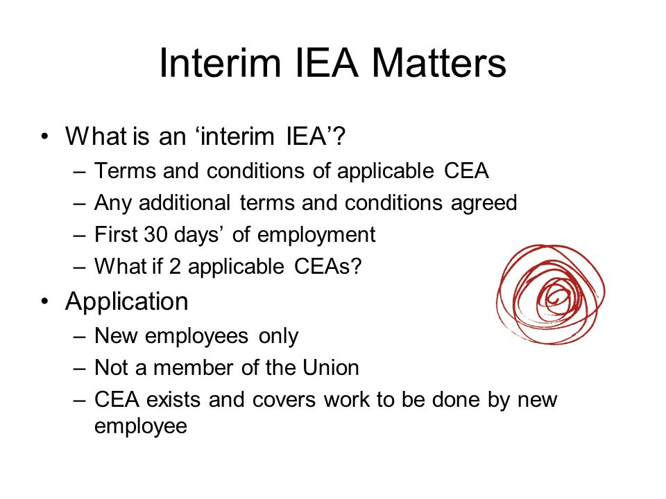 Interim IEA Matters What is an 'interim IEA'? –Terms and conditions of applicable CEA –Any additional terms and conditions agreed –First 30 days' of e