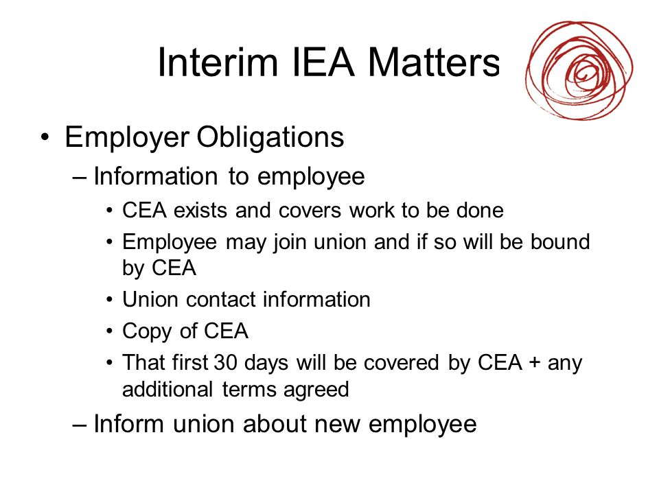 Interim IEA Matters Employer Obligations –Information to employee CEA exists and covers work to be done Employee may join union and if so will be boun