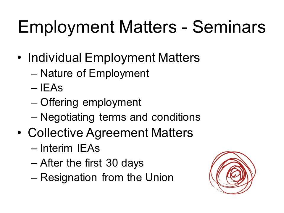 Employment Matters - Seminars Individual Employment Matters –Nature of Employment –IEAs –Offering employment –Negotiating terms and conditions Collect