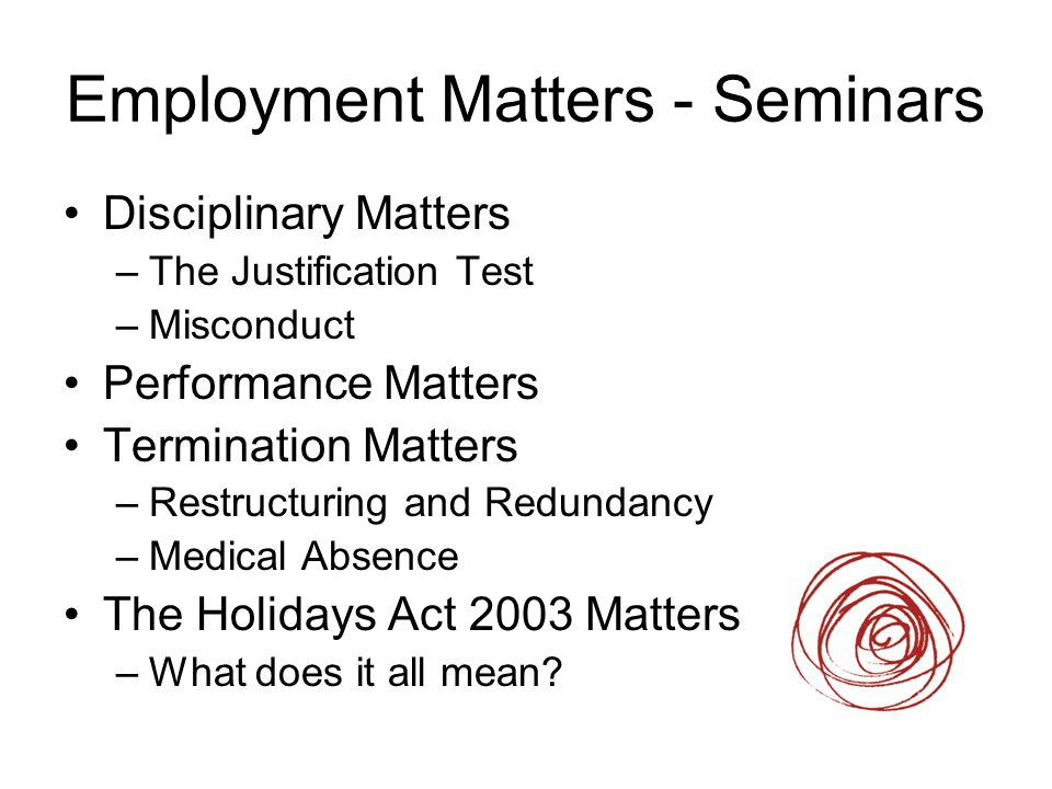 Employment Matters - Seminars Disciplinary Matters –The Justification Test –Misconduct Performance Matters Termination Matters –Restructuring and Redu