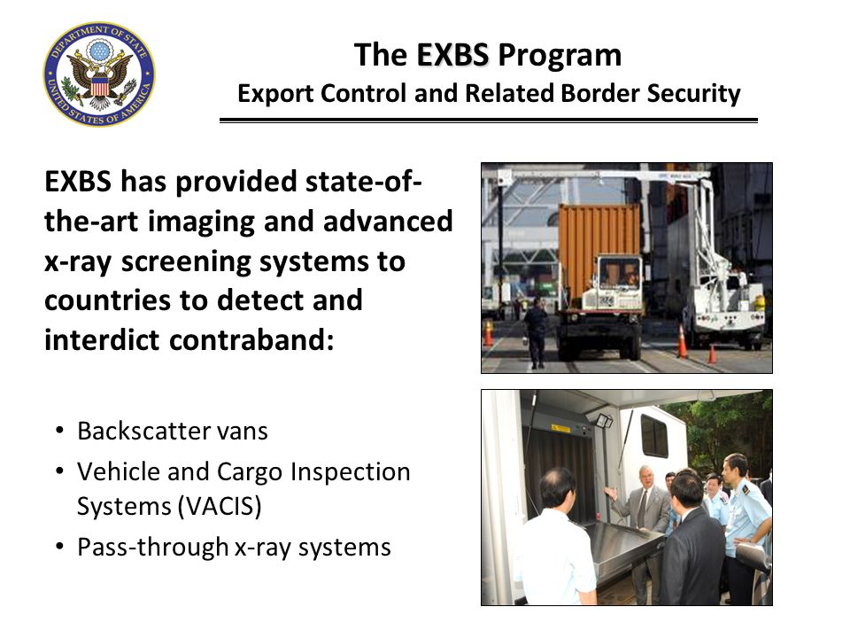 EXBS has provided state-of- the-art imaging and advanced x-ray screening systems to countries to detect and interdict contraband: Backscatter vans Veh