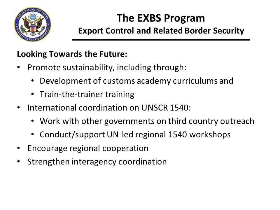 EXBS The EXBS Program Export Control and Related Border Security Looking Towards the Future: Promote sustainability, including through: Development of