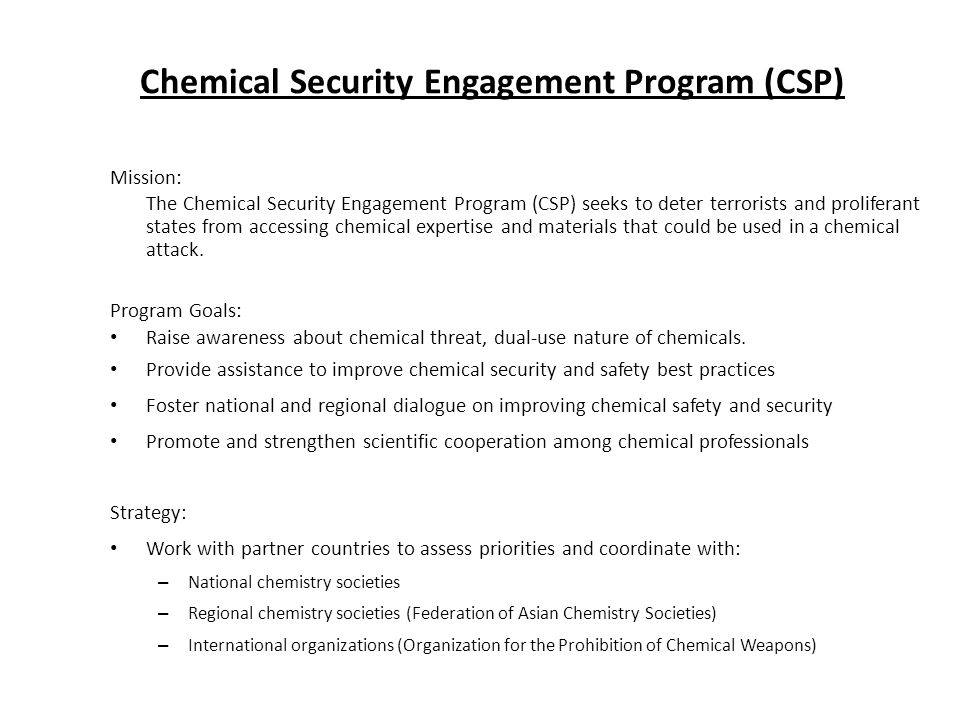 Mission: The Chemical Security Engagement Program (CSP) seeks to deter terrorists and proliferant states from accessing chemical expertise and materia