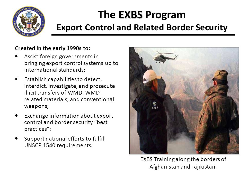EXBS The EXBS Program Export Control and Related Border Security Looking Towards the Future: Promote sustainability, including through: Development of customs academy curriculums and Train-the-trainer training International coordination on UNSCR 1540: Work with other governments on third country outreach Conduct/support UN-led regional 1540 workshops Encourage regional cooperation Strengthen interagency coordination