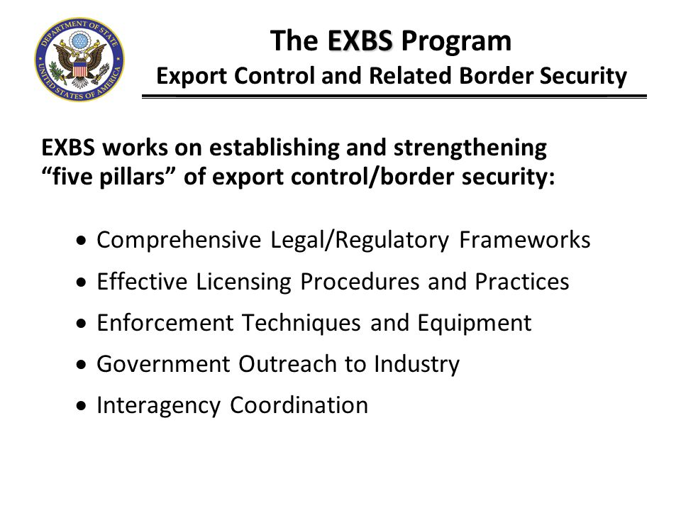 EXBS supports workshops and exchanges that facilitate drafting, adoption, and implementation of strong, comprehensive export control laws and regulations, including: Basic Legal/Regulatory Workshop Implementing Regulations Workshop Model Law Workshop Legislative Outreach Workshop EXBS The EXBS Program Export Control and Related Border Security