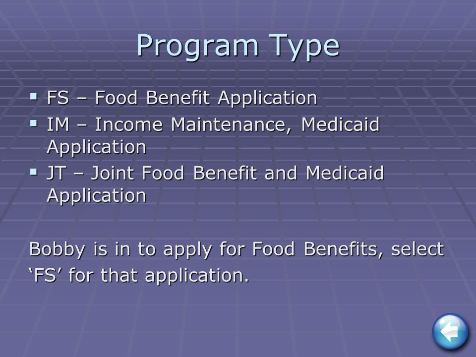 Program Type  FS – Food Benefit Application  IM – Income Maintenance, Medicaid Application  JT – Joint Food Benefit and Medicaid Application Bobby is in to apply for Food Benefits, select 'FS' for that application.