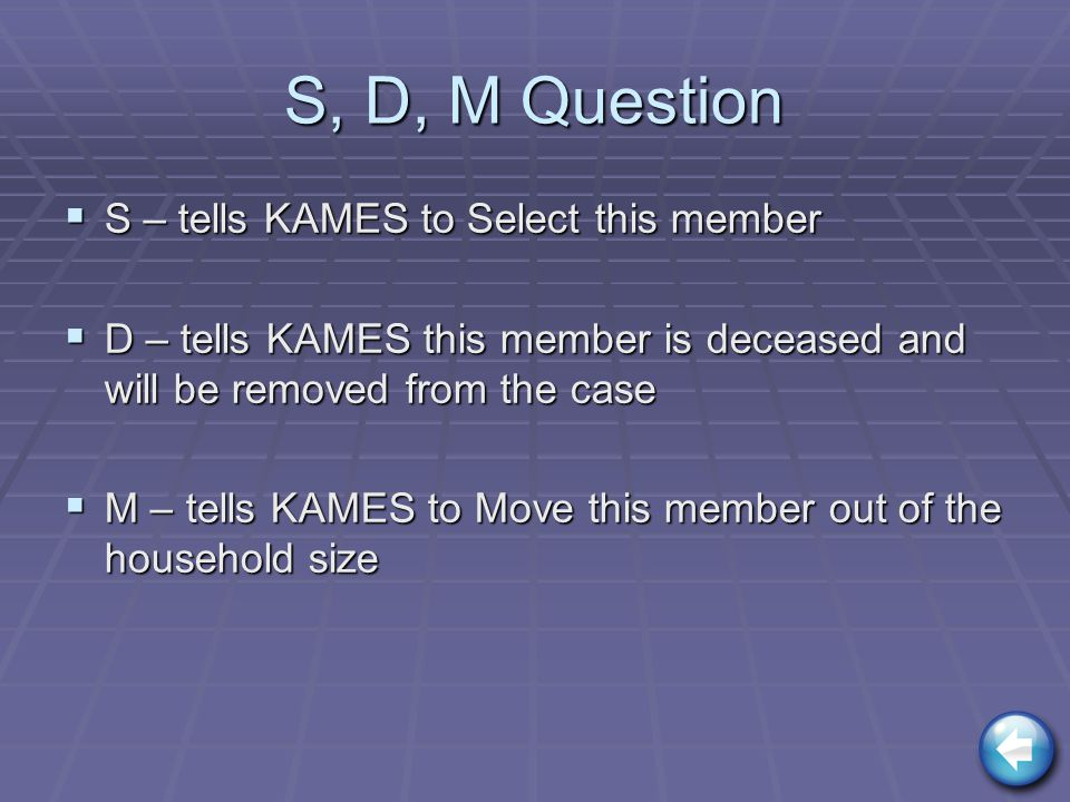 S, D, M Question  S – tells KAMES to Select this member  D – tells KAMES this member is deceased and will be removed from the case  M – tells KAMES to Move this member out of the household size