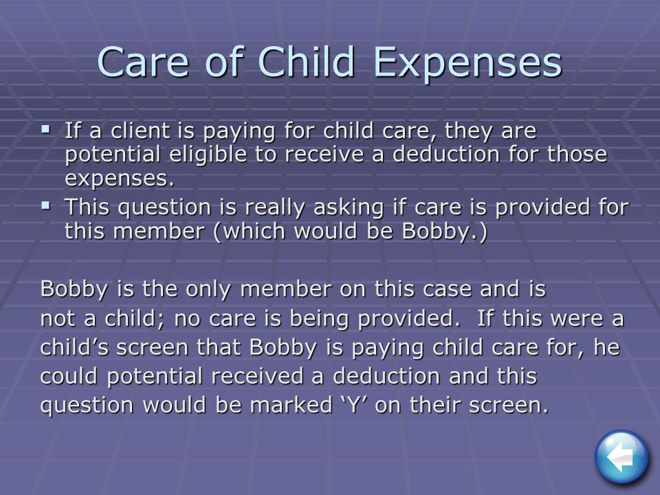Care of Child Expenses  If a client is paying for child care, they are potential eligible to receive a deduction for those expenses.