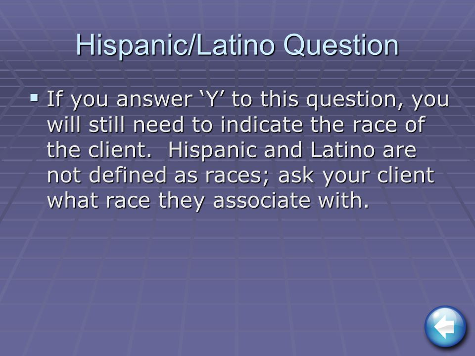 Hispanic/Latino Question  If you answer 'Y' to this question, you will still need to indicate the race of the client.