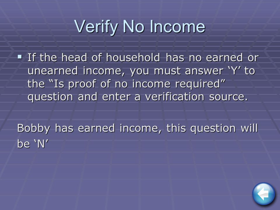 Verify No Income  If the head of household has no earned or unearned income, you must answer 'Y' to the Is proof of no income required question and enter a verification source.