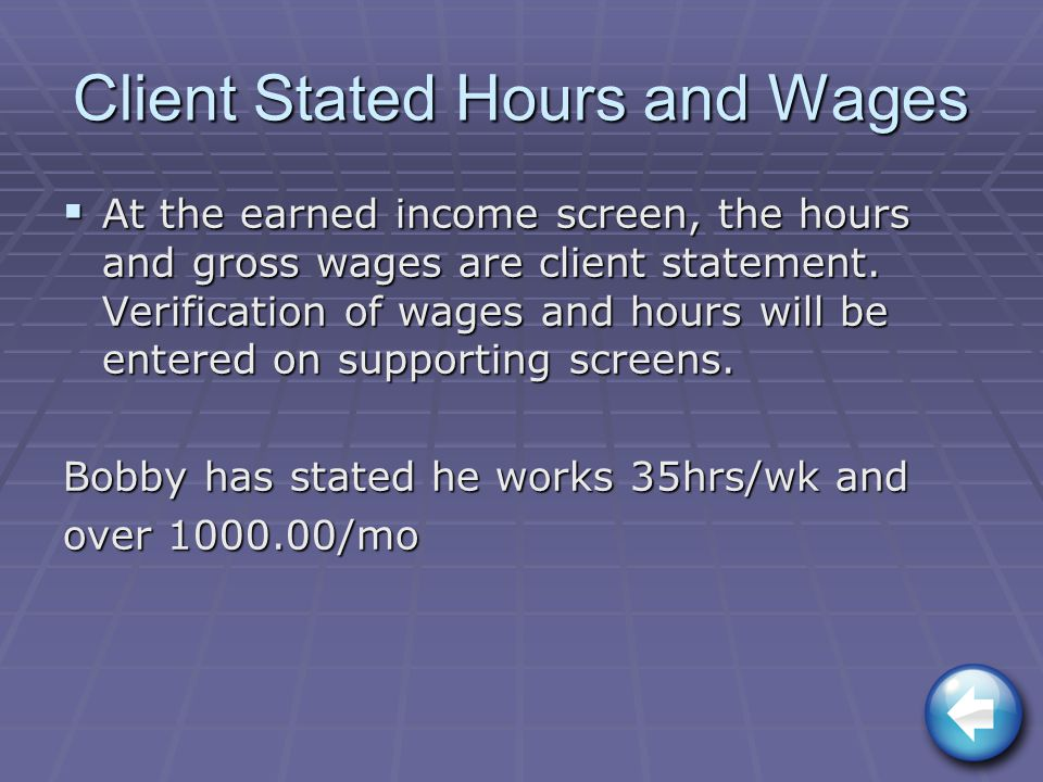 Client Stated Hours and Wages  At the earned income screen, the hours and gross wages are client statement.