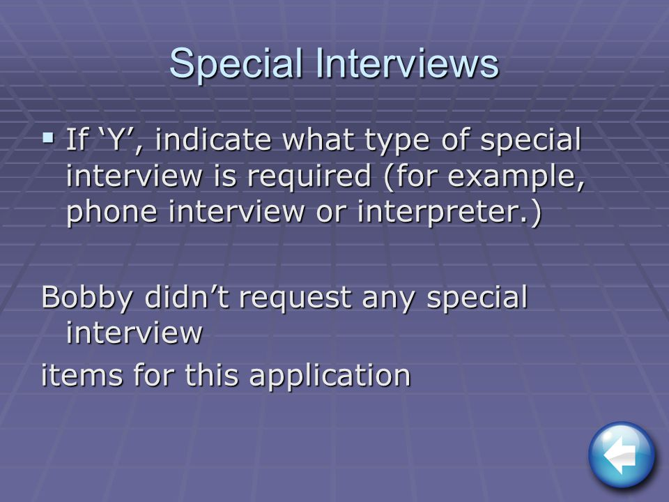 Special Interviews  If 'Y', indicate what type of special interview is required (for example, phone interview or interpreter.) Bobby didn't request any special interview items for this application