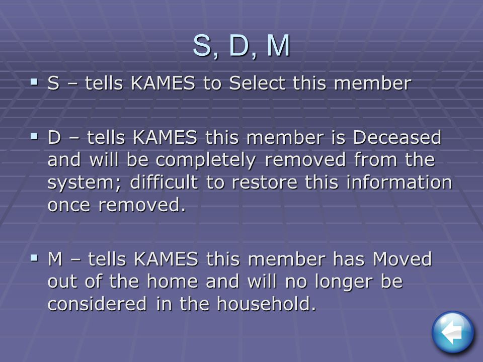 S, D, M  S – tells KAMES to Select this member  D – tells KAMES this member is Deceased and will be completely removed from the system; difficult to restore this information once removed.