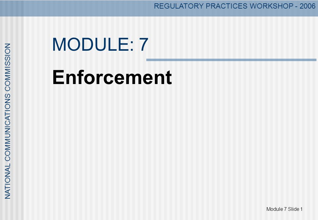 Module 7 Slide 1 NATIONAL COMMUNICATIONS COMMISSION REGULATORY PRACTICES WORKSHOP - 2006 MODULE: 7 Enforcement