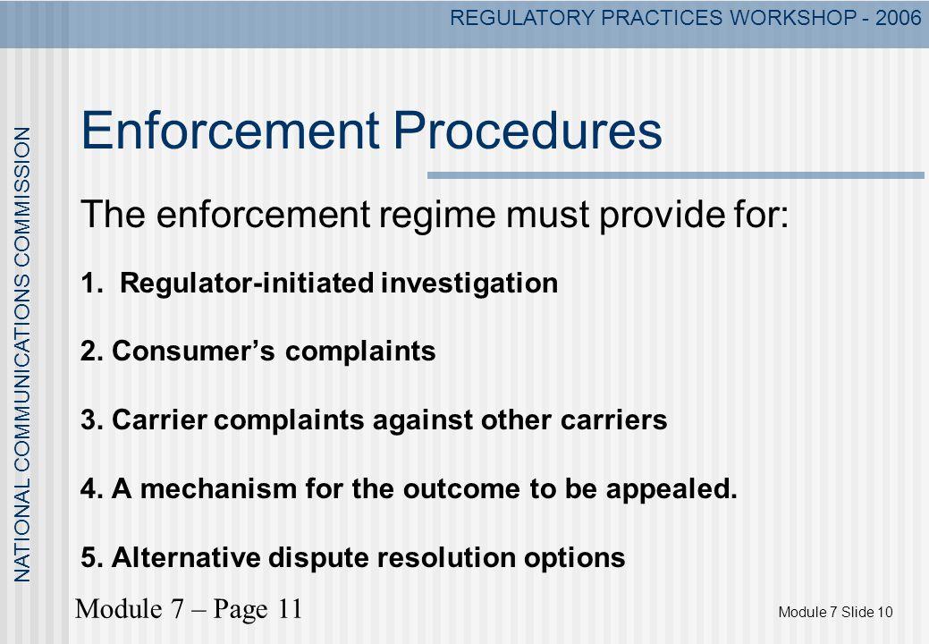 Module 7 Slide 10 NATIONAL COMMUNICATIONS COMMISSION REGULATORY PRACTICES WORKSHOP - 2006 Enforcement Procedures The enforcement regime must provide f