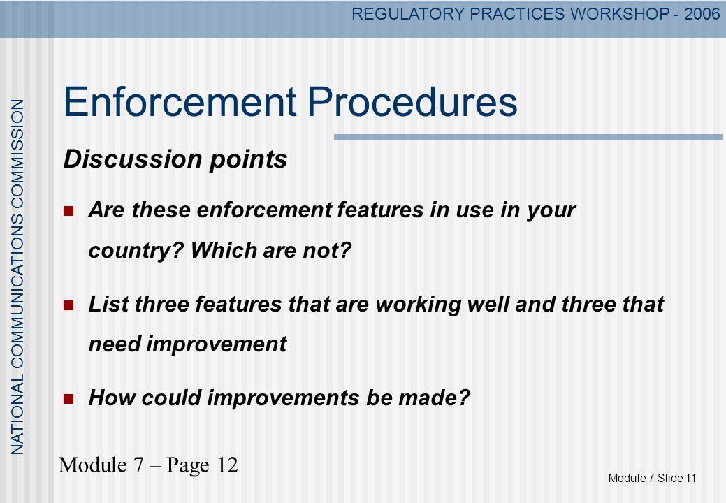 Module 7 Slide 11 NATIONAL COMMUNICATIONS COMMISSION REGULATORY PRACTICES WORKSHOP - 2006 Enforcement Procedures Discussion points Are these enforceme