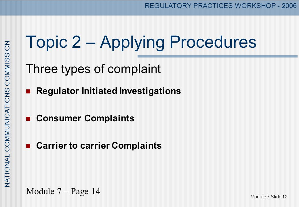 Module 7 Slide 12 NATIONAL COMMUNICATIONS COMMISSION REGULATORY PRACTICES WORKSHOP - 2006 Topic 2 – Applying Procedures Three types of complaint Regulator Initiated Investigations Consumer Complaints Carrier to carrier Complaints Module 7 – Page 14