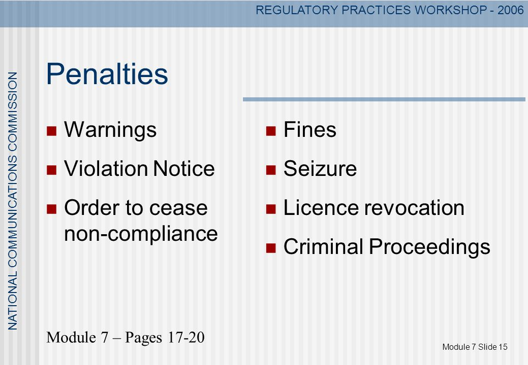 Module 7 Slide 15 NATIONAL COMMUNICATIONS COMMISSION REGULATORY PRACTICES WORKSHOP - 2006 Penalties Warnings Violation Notice Order to cease non-compliance Fines Seizure Licence revocation Criminal Proceedings Module 7 – Pages 17-20