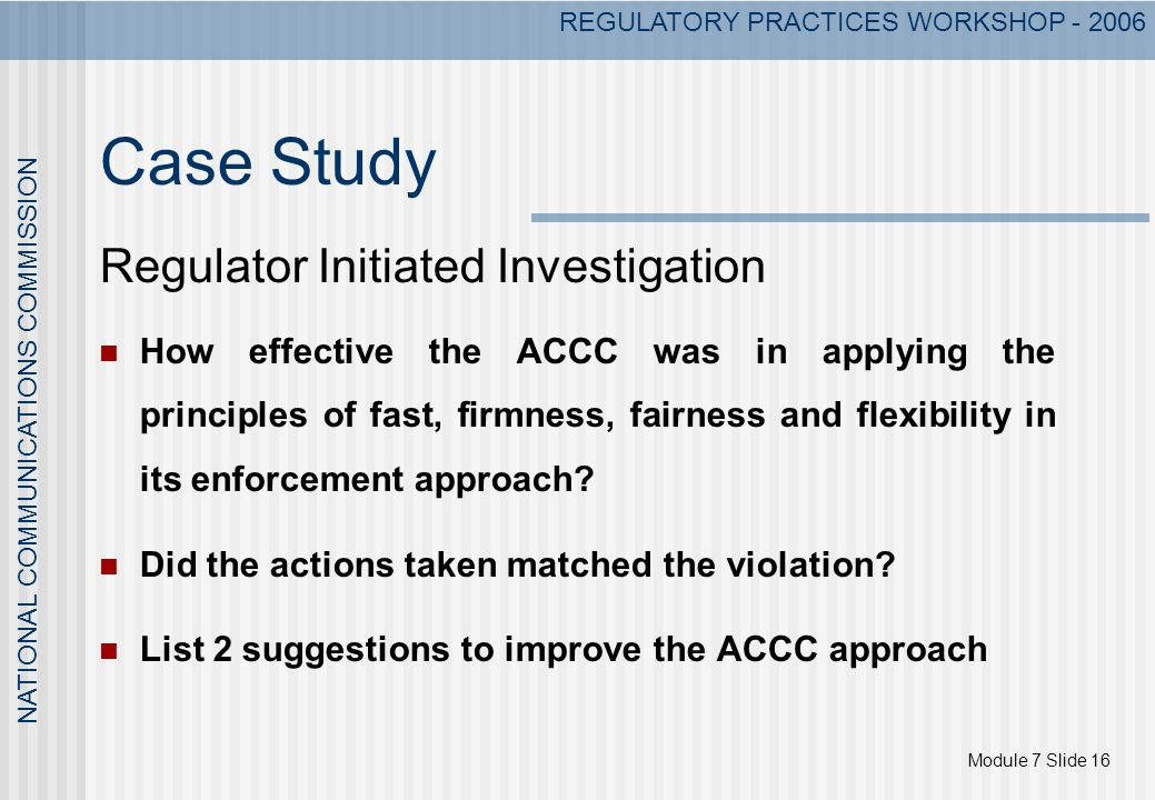 Module 7 Slide 16 NATIONAL COMMUNICATIONS COMMISSION REGULATORY PRACTICES WORKSHOP - 2006 Case Study Regulator Initiated Investigation How effective the ACCC was in applying the principles of fast, firmness, fairness and flexibility in its enforcement approach.