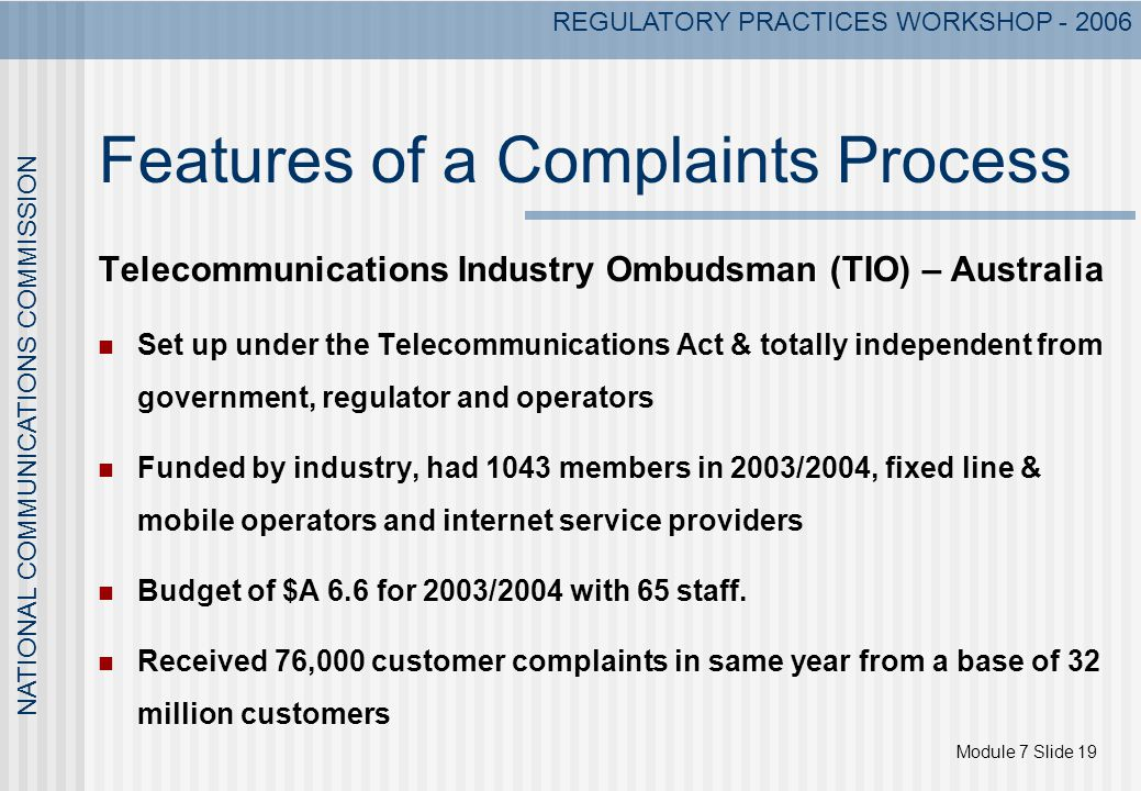 Module 7 Slide 19 NATIONAL COMMUNICATIONS COMMISSION REGULATORY PRACTICES WORKSHOP - 2006 Features of a Complaints Process Telecommunications Industry Ombudsman (TIO) – Australia Set up under the Telecommunications Act & totally independent from government, regulator and operators Funded by industry, had 1043 members in 2003/2004, fixed line & mobile operators and internet service providers Budget of $A 6.6 for 2003/2004 with 65 staff.