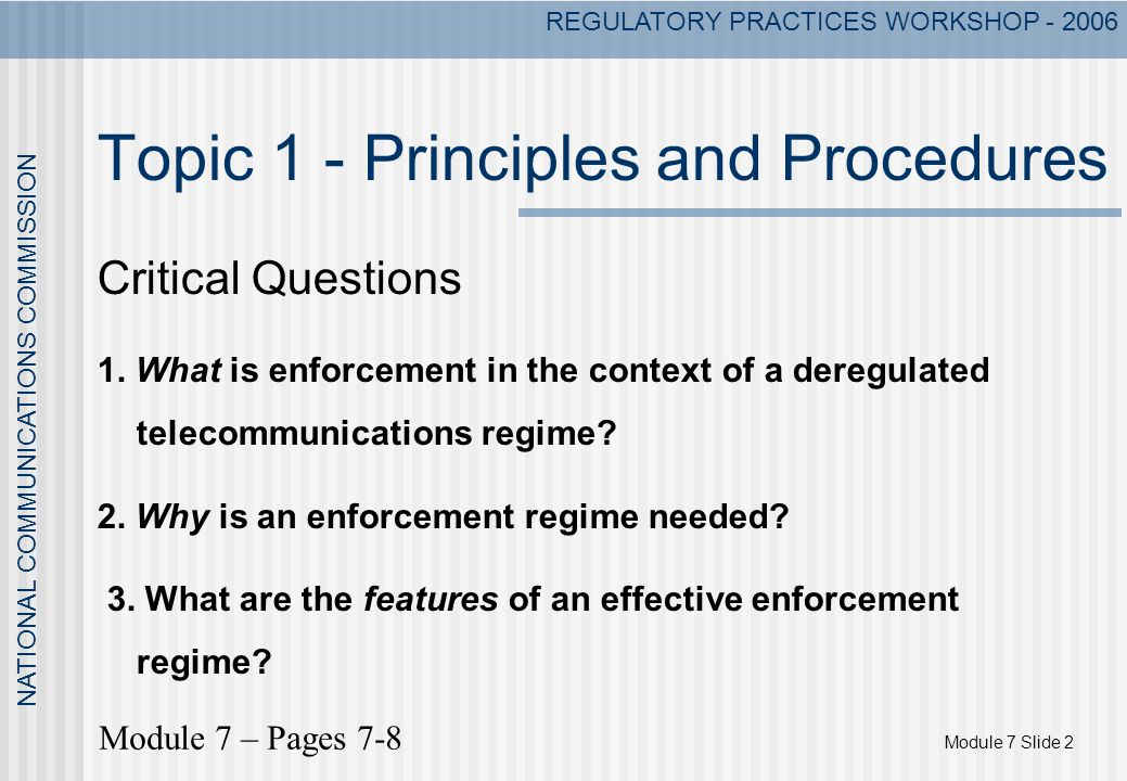 Module 7 Slide 2 NATIONAL COMMUNICATIONS COMMISSION REGULATORY PRACTICES WORKSHOP - 2006 Topic 1 - Principles and Procedures Critical Questions 1. Wha