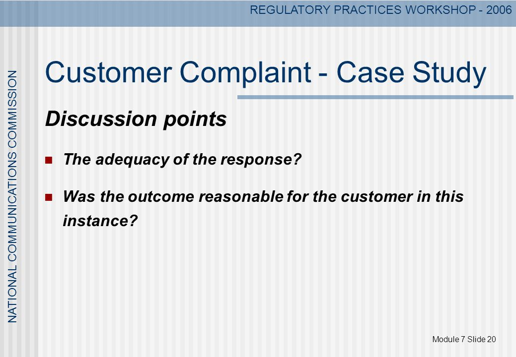 Module 7 Slide 20 NATIONAL COMMUNICATIONS COMMISSION REGULATORY PRACTICES WORKSHOP - 2006 Customer Complaint - Case Study Discussion points The adequa