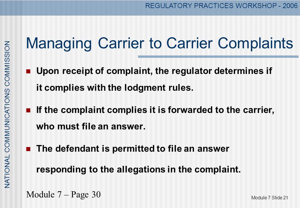 Module 7 Slide 21 NATIONAL COMMUNICATIONS COMMISSION REGULATORY PRACTICES WORKSHOP - 2006 Managing Carrier to Carrier Complaints Upon receipt of compl