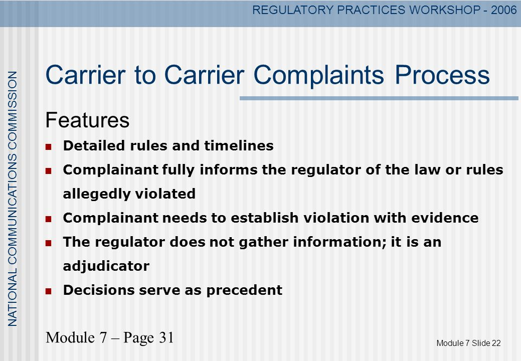 Module 7 Slide 22 NATIONAL COMMUNICATIONS COMMISSION REGULATORY PRACTICES WORKSHOP - 2006 Carrier to Carrier Complaints Process Features Detailed rules and timelines Complainant fully informs the regulator of the law or rules allegedly violated Complainant needs to establish violation with evidence The regulator does not gather information; it is an adjudicator Decisions serve as precedent Module 7 – Page 31