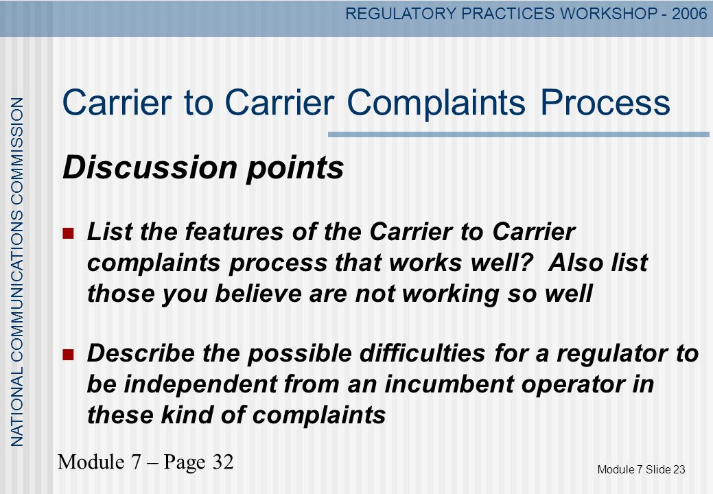 Module 7 Slide 23 NATIONAL COMMUNICATIONS COMMISSION REGULATORY PRACTICES WORKSHOP - 2006 Carrier to Carrier Complaints Process Discussion points List the features of the Carrier to Carrier complaints process that works well.