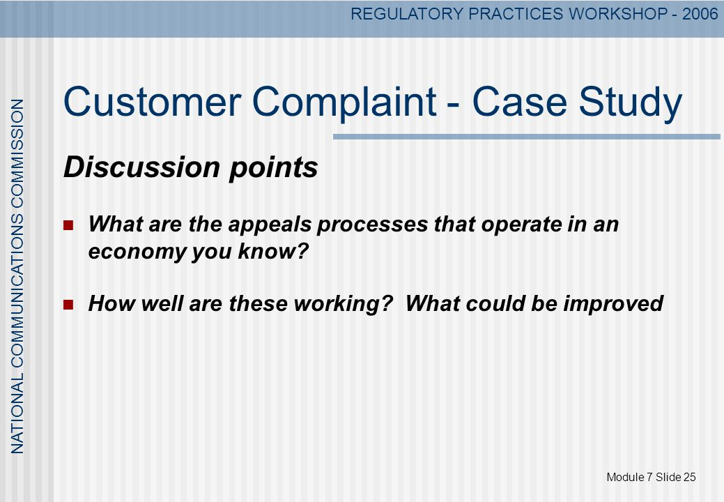 Module 7 Slide 25 NATIONAL COMMUNICATIONS COMMISSION REGULATORY PRACTICES WORKSHOP - 2006 Customer Complaint - Case Study Discussion points What are the appeals processes that operate in an economy you know.