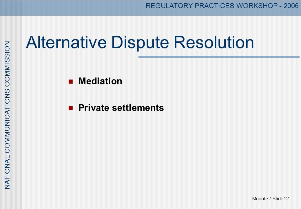 Module 7 Slide 27 NATIONAL COMMUNICATIONS COMMISSION REGULATORY PRACTICES WORKSHOP - 2006 Alternative Dispute Resolution Mediation Private settlements