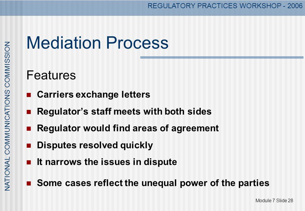 Module 7 Slide 28 NATIONAL COMMUNICATIONS COMMISSION REGULATORY PRACTICES WORKSHOP - 2006 Mediation Process Features Carriers exchange letters Regulat