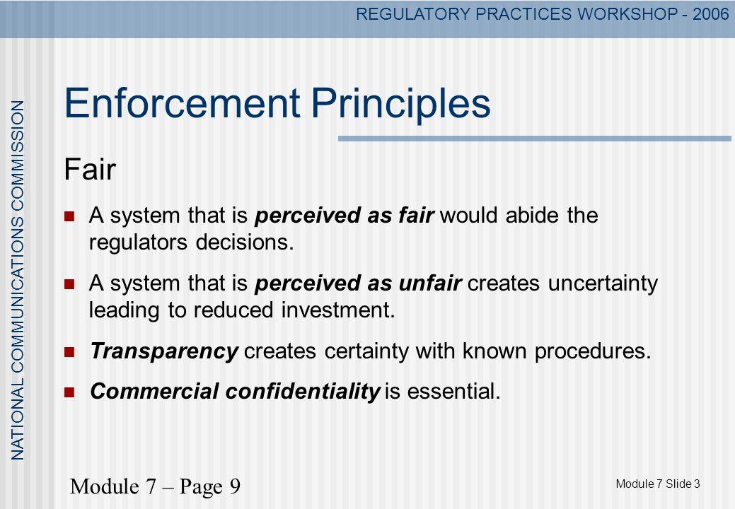 Module 7 Slide 3 NATIONAL COMMUNICATIONS COMMISSION REGULATORY PRACTICES WORKSHOP - 2006 Enforcement Principles Fair A system that is perceived as fai