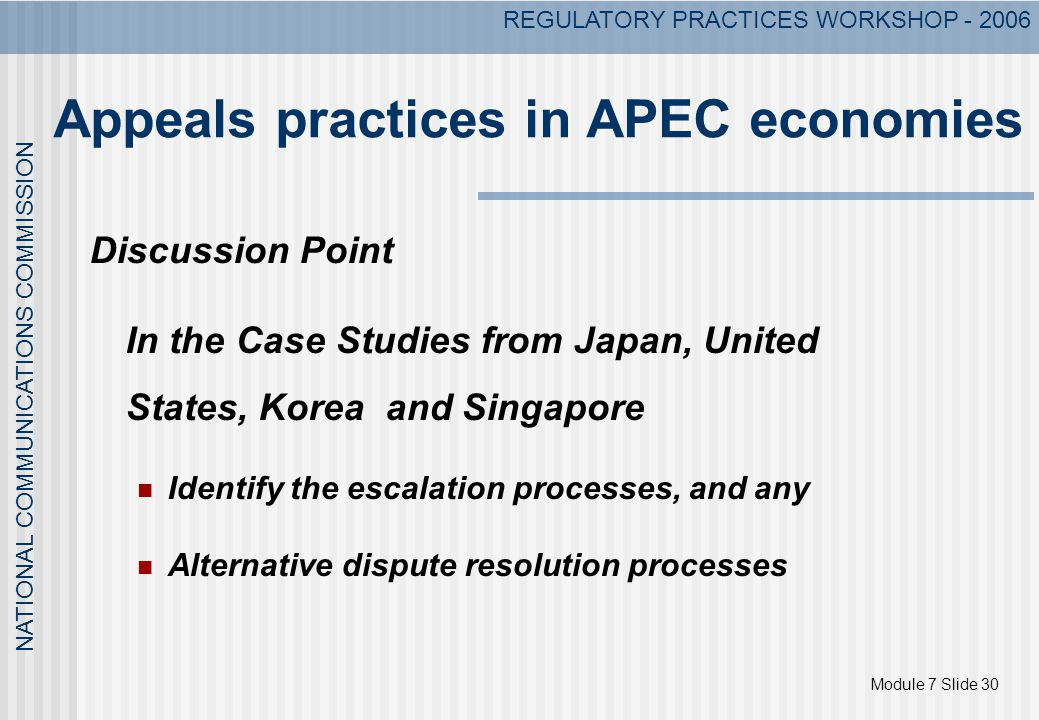 Module 7 Slide 30 NATIONAL COMMUNICATIONS COMMISSION REGULATORY PRACTICES WORKSHOP - 2006 Appeals practices in APEC economies Discussion Point In the Case Studies from Japan, United States, Korea and Singapore Identify the escalation processes, and any Alternative dispute resolution processes