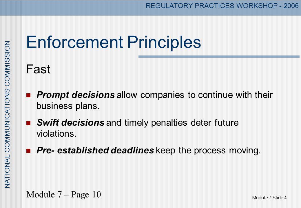 Module 7 Slide 4 NATIONAL COMMUNICATIONS COMMISSION REGULATORY PRACTICES WORKSHOP - 2006 Enforcement Principles Fast Prompt decisions allow companies