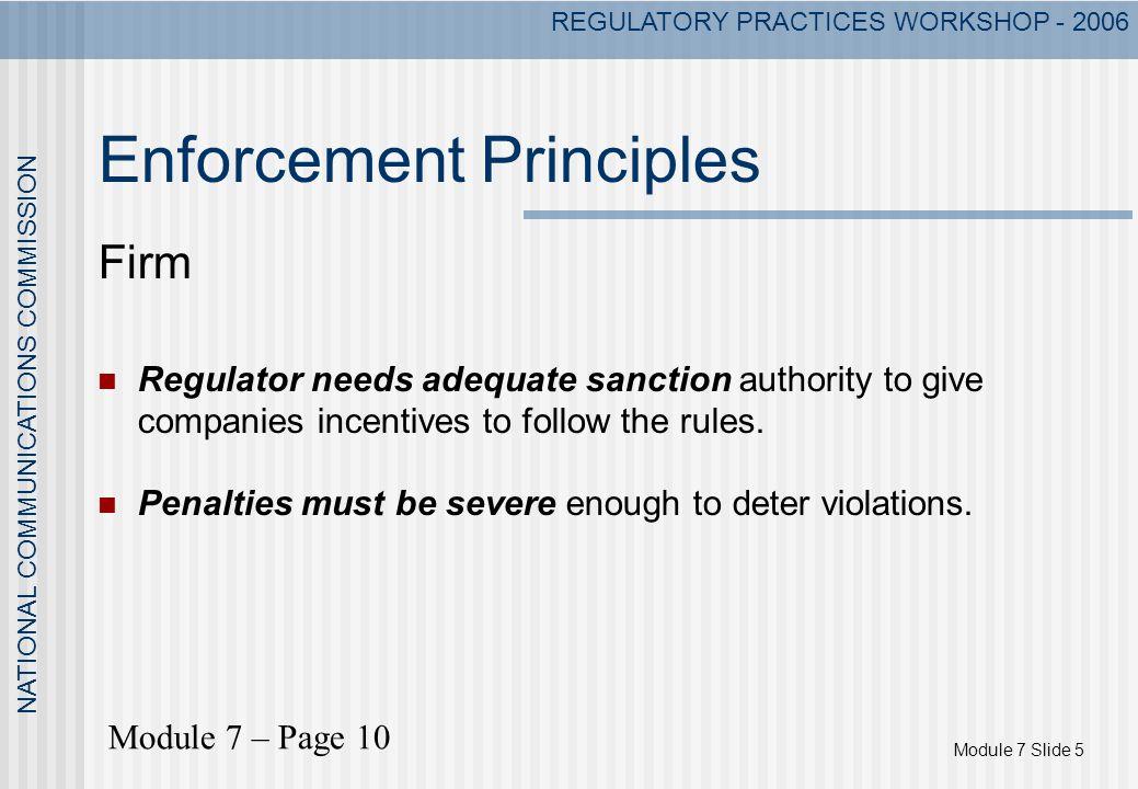 Module 7 Slide 5 NATIONAL COMMUNICATIONS COMMISSION REGULATORY PRACTICES WORKSHOP - 2006 Enforcement Principles Firm Regulator needs adequate sanction
