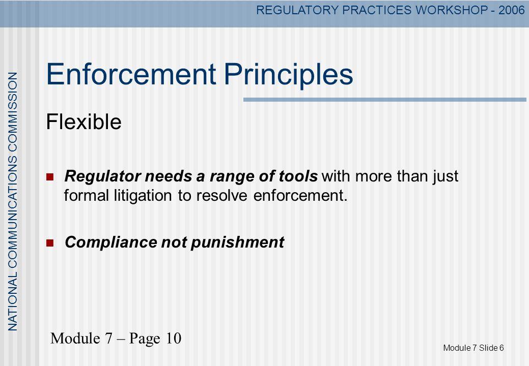 Module 7 Slide 6 NATIONAL COMMUNICATIONS COMMISSION REGULATORY PRACTICES WORKSHOP - 2006 Enforcement Principles Flexible Regulator needs a range of to