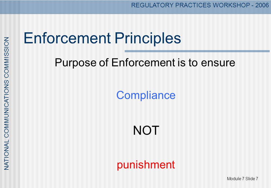 Module 7 Slide 7 NATIONAL COMMUNICATIONS COMMISSION REGULATORY PRACTICES WORKSHOP - 2006 Enforcement Principles Purpose of Enforcement is to ensure Co