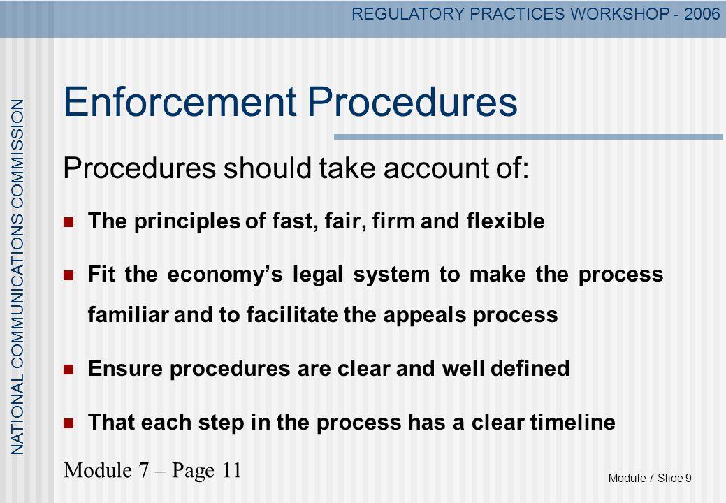 Module 7 Slide 9 NATIONAL COMMUNICATIONS COMMISSION REGULATORY PRACTICES WORKSHOP - 2006 Enforcement Procedures Procedures should take account of: The