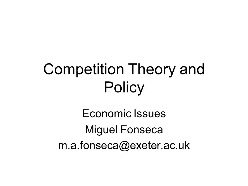 Competition Theory and Policy Economic Issues Miguel Fonseca m.a.fonseca@exeter.ac.uk